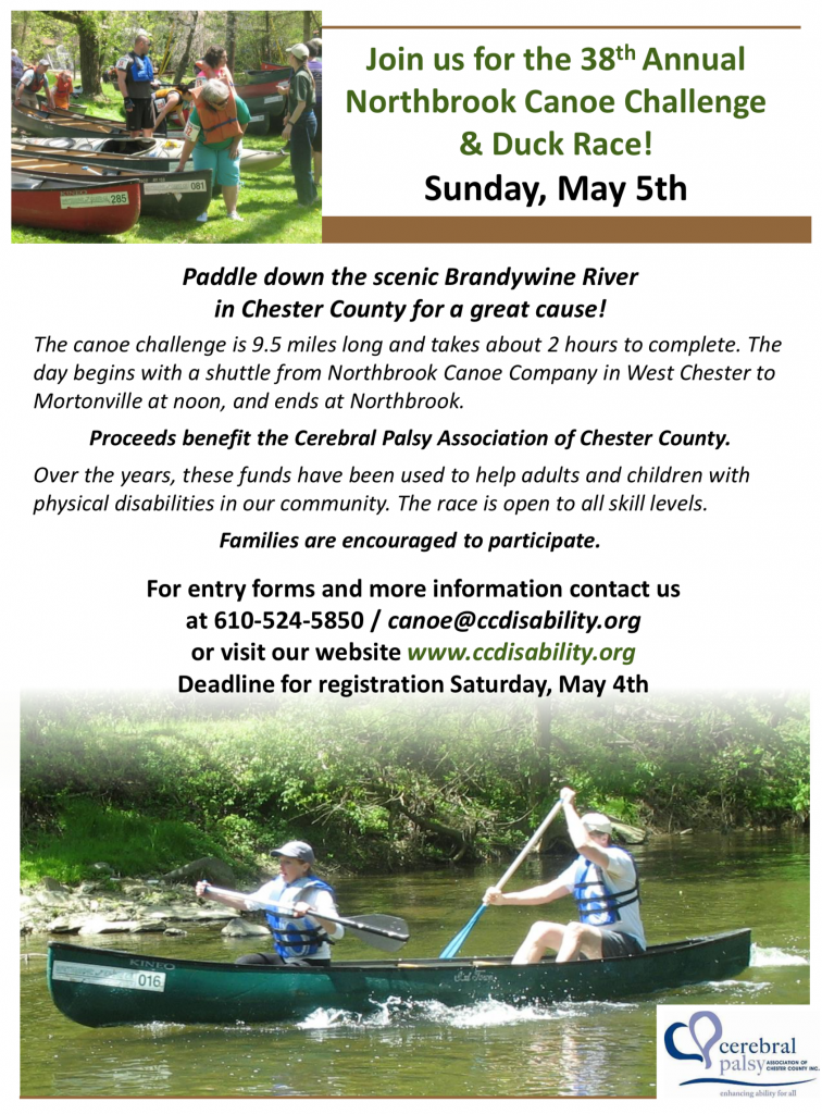 Join us for the 38th Annual Northbrook Canoe Challenge & Duck Race! Sunday, May 5th Business Tagline or Motto Paddle down the scenic Brandywine River in Chester County for a great cause! The canoe challenge is 9.5 miles long and takes about 2 hours to complete. The day begins with a shuttle from Northbrook Canoe Company in West Chester to Mortonville at noon, and ends at Northbrook. Proceeds benefit the Cerebral Palsy Association of Chester County. Over the years, these funds have been used to help adults and children with physical disabilities in our community. The race is open to all skill levels. Families are encouraged to participate. For entry forms and more information contact us at 610-524-5850 / canoe@ccdisability.org or visit our website www.ccdisability.org Deadline for registration Saturday, May 4th